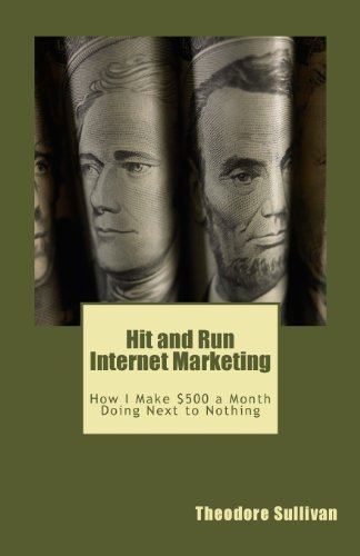 Hit And Run Internet Marketing: How I Make $500 A Month With A Few Hours Of Work