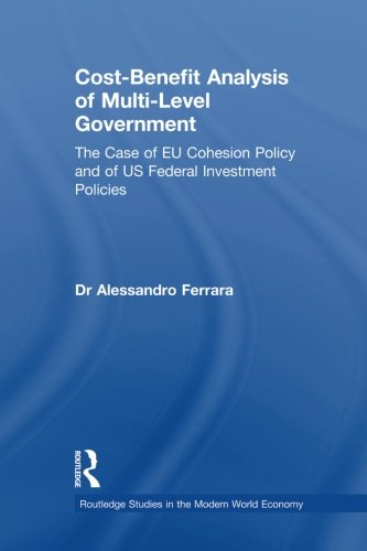 Cost-Benefit Analysis of Multi-Level Government: The Case of EU Cohesion Policy and of US Federal Investment Policies (Routledge Studies in Modern World Economy)