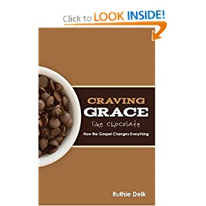 Craving Grace Like Chocolate: How the Gospel Changes Everything Ruthie Delk