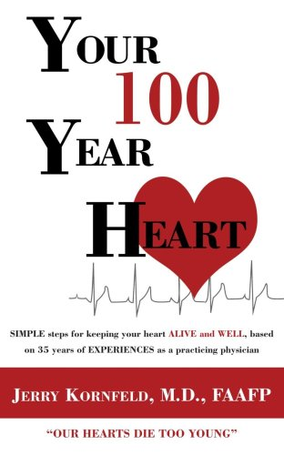 Your 100-year Heart: Simple Steps for Keeping Your Heart Alive and Well, Based on 35 Years of Experiences As a Practicing Physician