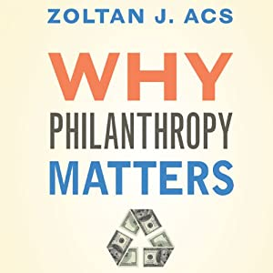 Why Philanthropy Matters: How the Wealthy Give, and What It Means for Our Economic Well-Being | [Zoltan J. Acs]