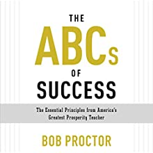 The ABCs of Success: The Essential Principles from America's Greatest Prosperity Teacher (       UNABRIDGED) by Bob Proctor Narrated by Bob Proctor, Sandra Gallagher