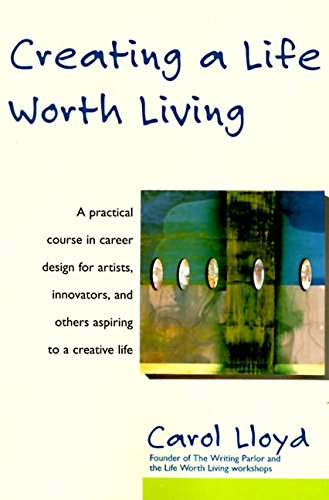 Creating a Life Worth Living: A Practical Course in Career Design for Aspiring Writers, Artists, Filmmakers, Musicians and Others
