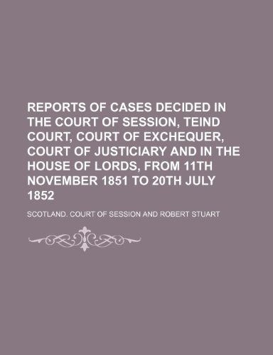 Reports of Cases Decided in the Court of Session, Teind Court, Court of Exchequer, Court of Justiciary and in the House of Lords, From 11th November 1851 to 20th July 1852 (Volume 1)