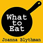 What to Eat: Food That's Good for Your Health, Pocket and Plate | Joanna Blythman