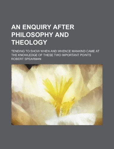 An Enquiry After Philosophy and Theology; Tending to Show When and Whence Mankind Came at the Knowledge of These Two Important Points