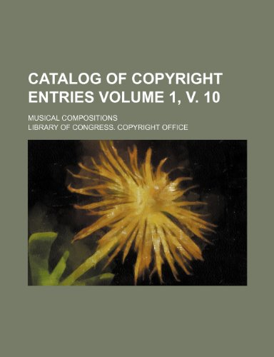 Catalog of copyright entries Volume 1, v. 10; Musical compositions