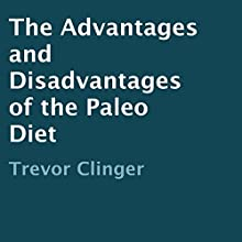 The Advantages and Disadvantages of the Paleo Diet (       UNABRIDGED) by Trevor Clinger Narrated by Trevor Clinger