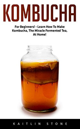 Kombucha: For Beginners! - Learn How To Make Kombucha, The Miracle Fermented Tea, At Home! (Kombucha Recipes, How to Make Kombucha, Fermented Drinks) by Kaitlin Stone