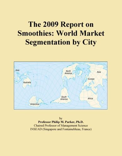 The 2009 Report on Smoothies: World Market Segmentation by City by Icon Group International