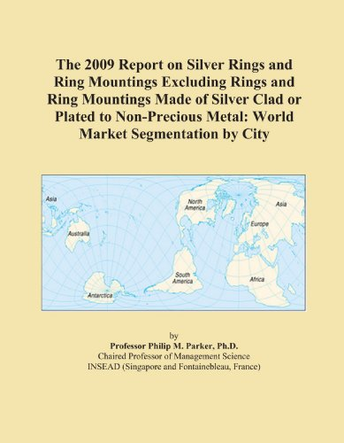 The 2009 Report on Silver Rings and Ring Mountings Excluding Rings and Ring Mountings Made of Silver Clad or Plated to Non-Precious Metal: World Market Segmentation by City
