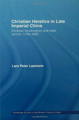 Christian Heretics in Late Imperial China: Christian Inculturation and State Control, 1720-1850 (Routledge Studies in the Modern History of Asia)