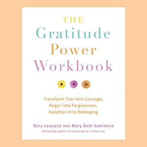 The Gratitude Power Workbook: Transform Fear into Courage, Anger into Forgiveness, Isolation into Belonging | [Nina Lesowitz, Mary Beth Sammons]