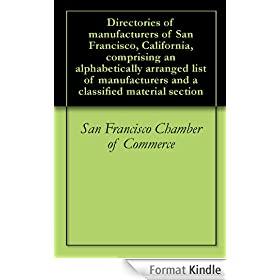 Directories of manufacturers of San Francisco, California, comprising an alphabetically arranged list of manufacturers and a classified material section (English Edition)