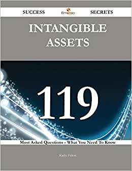 Intangible Assets 119 Success Secrets: 119 Most Asked Questions On Intangible Assets - What You Need To Know