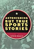 img - for Astonishing But True Sports Stories by Riach, Steve [Paperback] book / textbook / text book