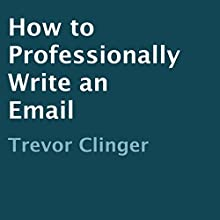 How to Professionally Write an Email (       UNABRIDGED) by Trevor Clinger Narrated by Dick Daleki