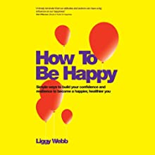 How to Be Happy: How Developing Your Confidence Can Lead to a Happier, Healthier You Audiobook by Liggy Webb Narrated by Maggie Mash