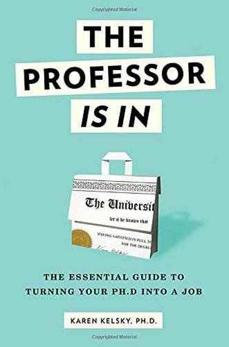 The Professor Is In: The Essential Guide To Turning Your Ph.D. Into a Job, by Karen Kelsky