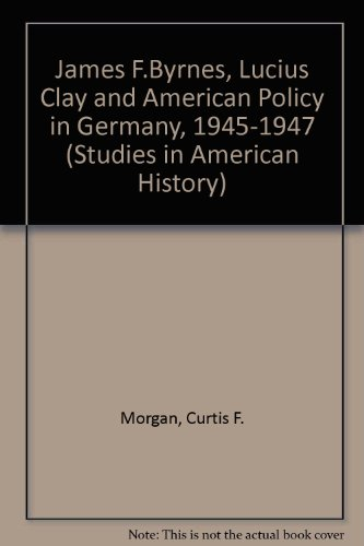 James F. Byrnes, Lucius Clay, and American Policy in Germany, 1945-1947 (Studies in American History)