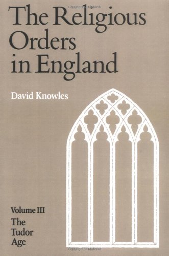The Religious Orders in England (Vol. 3: The Tudor Age)