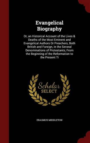 Evangelical Biography: Or, an Historical Account of the Lives & Deaths of the Most Eminent and Evangelical Authors Or Preachers, Both British and ... of the Reformation to the Present Ti