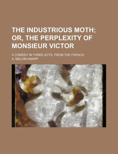 The industrious moth;  or, The perplexity of Monsieur Victor. a comedy in three acts. From the French