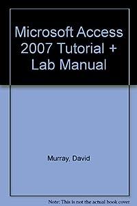 MICROSOFT ACCESS 2007 TUTORIAL AND LAB MANUAL: MURRAY