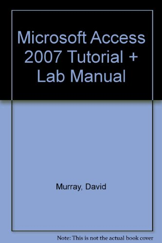 MICROSOFT ACCESS 2007 TUTORIAL AND LAB MANUAL
