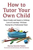 img - for How to Tutor Your Own Child: Boost Grades and Inspire a Lifelong Love of Learning--Without Paying for a Professional Tutor   [HT TUTOR YOUR OWN CHILD] [Paperback] book / textbook / text book
