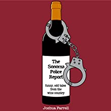 The Sonoma Police Report: Funny, Odd Tales from the Wine Country (       UNABRIDGED) by Joshua Farrell Narrated by Brian Lohmann, Kirsten Farrell, Floyd VanBuskirk, Joe Herrschaft, Joshua Farrell