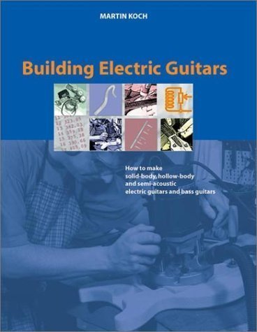 Building Electric Guitars: How To Make Solid-Body, Hollow-Body And Semi-Acoustic Electric Guitars And Bass Guitars By Martin Koch (Sep 1 2001)