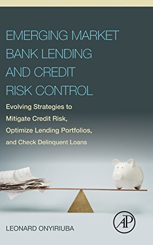 Emerging Market Bank Lending and Credit Risk Control: Evolving Strategies to Mitigate Credit Risk, Optimize Lending Portfolios, and Check Delinquent Loans PDF