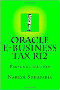 Oracle e-Business Tax R12: Personal Edition: Naresh Suhasaria, Tyler O