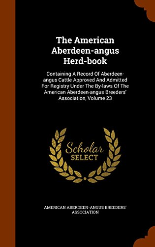 The American Aberdeen-angus Herd-book: Containing A Record Of Aberdeen-angus Cattle Approved And Admitted For Registry Under The By-laws Of The American Aberdeen-angus Breeders' Association, Volume 23