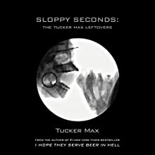 Sloppy Seconds: The Tucker Max Leftovers Audiobook by Tucker Max Narrated by Tucker Max