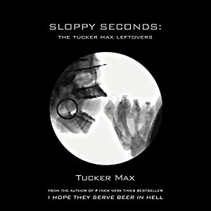 Sloppy Seconds: The Tucker Max Leftovers | [Tucker Max]