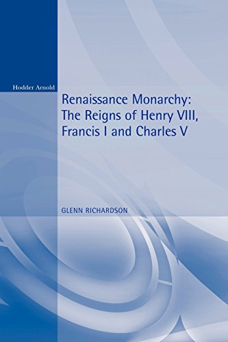 Renaissance Monarchy: The Reigns of Henry VIII, Francis I and Charles V (Reconstructions in Early Modern History)