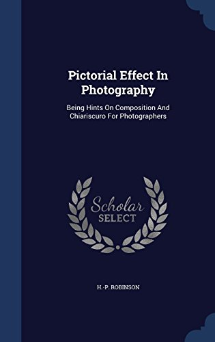 Pictorial Effect In Photography: Being Hints On Composition And Chiariscuro For Photographers