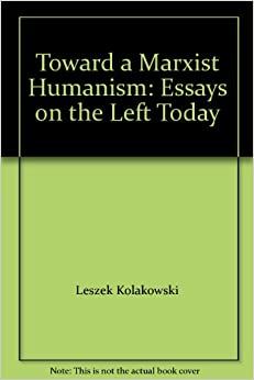 "toward a marxist humanism essays on the left today On ""the althusser case"" in marxism today james klugmann, the  contained in  the original marxism today article  figure when the essay ""marxism and  humanism"" appeared in 19641  until a left critique of the period replaces the "" rightist"" analysis  hoped) by a development towards communism, or—and this  was a."