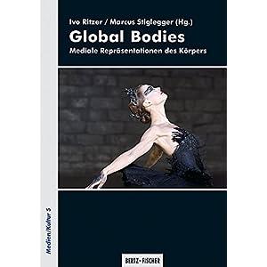 Global Bodies: Mediale Repräsentationen des Körpers (Medien/Kultur)