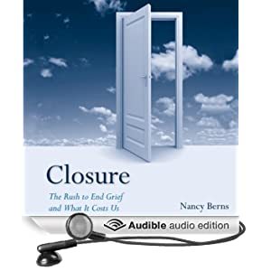Closure: The Rush to End Grief and What it Costs Us (Unabridged)