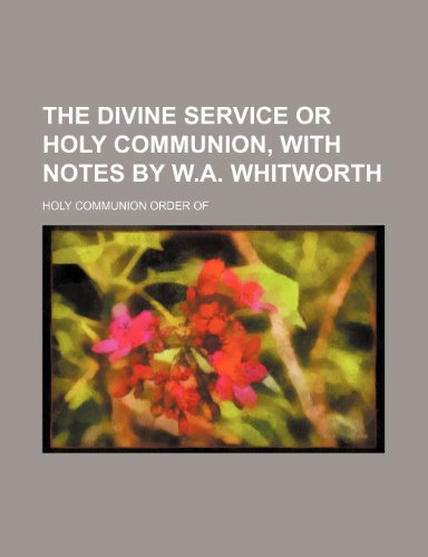 The divine service or holy communion, with notes by W.A. Whitworth