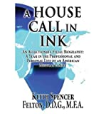 img - for [ A HOUSE CALL IN INK: AN AFFECTIONATE FILIAL BIOGRAPHY: A YEAR IN THE PROFESSIONAL AND PERSONAL LIFE OF AN AMERICAN MEDICAL FAMILY Paperback ] Felton D D G, M F a Keith Spencer ( AUTHOR ) Jan - 01 - 2013 [ Paperback ] book / textbook / text book