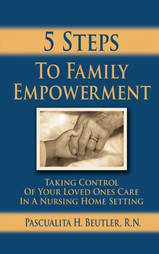 Five Steps To Family Empowerment: Taking Control of your Loved Ones Care in a Nursing Home Setting