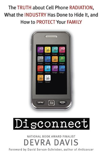Disconnect: The Truth About Cell Phone Radiation, What the Industry HasDone to Hide It, and How to Protect Your Family