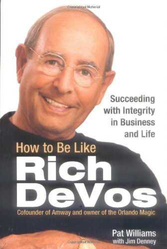 How to Be Like Rich DeVos: Succeeding with Integrity in...