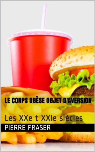 Pierre Fraser - Le corps obèse objet d'aversion - Tome 2: Les XXe t XXIe siècles