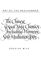 Art of the Bedchamber The Chinese Sexual Yoga Classics Including Women's Solo Meditation Texts: The Chinese Sexual Yoga Classics Including Women's Solo Meditation Texts