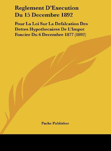 Reglement D'Execution Du 15 Decembre 1892: Pour La Loi Sur La Defalcation Des Dettes Hypothecaires de L'Impot Foncier Du 6 Decembre 1877 (1892)